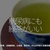 566食目「糖尿病にも緑茶がいい」肥満、2型糖尿病、心疾患、脳卒中、がんの予防と改善効果