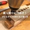 ドリルでまっすぐに穴あけ!ドリルガイド の作り方と使い方をご紹介