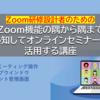 【募集案内】Zoom機能の隅から隅まで熟知してオンラインセミナーに活用する講座