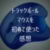 【人生初使用】「トラックボールマウス」の使用感をレビュー