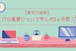 【新卒IT研修】ITの基礎について学んだ3ヵ月間!