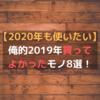 【2020年も使いたい】俺的2019年買ってよかったモノ8選!