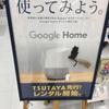 ツタヤでGoogle Homeがレンタルできるみたい