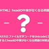 【HTML】継承されたファイル文字コードをUnicodeに変更するとheadの中身がなくなる問題の対処法