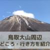 鳥取観光『大山寺』周辺の見どころ、行き方まとめ!【穴場スポット】