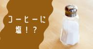 塩コーヒーをカフェで初飲み!おいしい?まずい?入れるとどんな効果が?