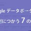 画像の評価、複数のデータソースで記事分析…Googleデータポータルを便利に使う7の方法