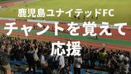 鹿児島ゆかりの曲多し!「チャント」を覚えれば鹿児島ユナイテッドFCの応援の楽しさ倍増だ!