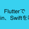 FlutterからSwift Kotlinコードを呼ぶ