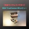 """RHA初の完全ワイヤレスイヤホン「TrueConnect」をレビュー!気軽に""""良い音""""を持ち出せる良イヤホンでした"""