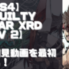 【初見動画】PS4【GUILTY GEAR Xrd REV 2】を遊んでみての評価と感想!【PS5でプレイ】