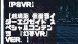 【PSVR】【劇場版 仮面ライダーエグゼイド スペシャルコンテンツ 『幻夢VR』 ver.】を遊んでみての感想と評価!