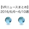 【VRニュースまとめ】2016/6/6〜6/10週