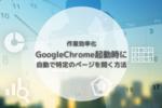 作業効率化|GoogleChrome起動時に特定のページを自動で開く方法|クローム