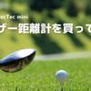 【Tec Tec Tec mini】なみきちゃん紹介のゴルフ距離計を買ったらスマホより軽かった