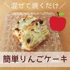 【手作りおやつ】混ぜて焼くだけの簡単リンゴケーキ【写真付】