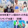 2019年夏アニメ面白かった作品ランキング16選(前編)~あなたの一番はどの作品でしたか??~