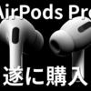 「買わない」と言っていた僕があえてAirPods Proを買ってみた感想 【AirPods Pro レビュー】