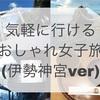 ・気軽に行けるおしゃれ女子旅(伊勢神宮ver)