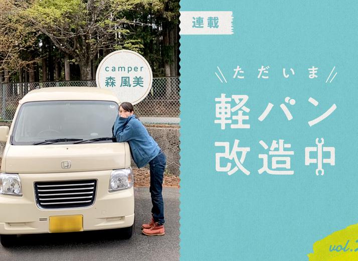 【連載】「車中泊」になぜ軽自動車? 女子キャンパーがバモスを選んだ理由|森 風美のただいま軽バン改造中 vol.2