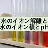 水のイオン解離と水のイオン積とpH