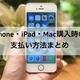 iPhone・iPad・Macを購入する時の支払い方法は?クレジットカード、ローン、現金など、主な支払い方法を検証してみた。