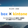 【box + kintone】添付ファイルの管理をもっと便利に!box連携プラグインの紹介