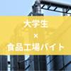【体験談】大学生に食品工場バイトはオススメか?【キツい?】