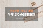 【ブログ熱が(少し)再燃】半年ぶりの記事更新
