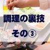 【ショートブログ】調理の裏技! その③