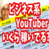 人気のビジネス系YouTuber、どれぐらい稼いでいるのか?徹底分析してみた!