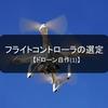 【ドローン自作(1)】フライトコントローラの選定