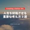 より良い人生を生きるために意識すべき重要な考え方3選