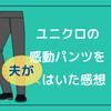 ユニクロの感動パンツをはいた感想!特徴に肌触りに洗濯方法は?