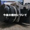 今後のカメラ機材について、自問自答してみました。