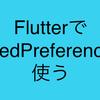 FlutterでSharedPreferencesを使う