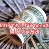 乗り換え(MNP)のキャッシュバックでお得にiPhoneを購入する方法