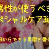 男性が使うべきスペシャルケア3選! ~今日からできる男磨き 番外編~