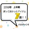 【2018年上半期】買って良かったアイテム7選!!