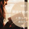 【勉強法】英語を始めたいと思っているあなたへ