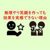 【習慣】無理やり笑顔を作っても笑顔の効果を得ることができない理由:効果を得るためには?