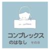 【コンプレックスの話】⑧高校時代の悩みNo.4