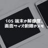 iOS端末の解像度、画面サイズ俯瞰のメモ