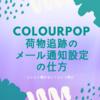 【カラポ(Colourpop)】カラーポップがなかなか来ない!と思った時。荷物追跡のメール通知を設定するとソワソワ解消。
