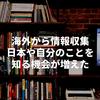 海外から情報収集。日本や自分のことを知る機会が増えた