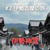 #2 伊勢志摩のクルマ旅 ① 〜お伊勢参りに出かけたよ〜
