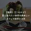 【福岡】【うめのま】夏に食べたい抹茶の美味しいカフェの抹茶かき氷