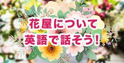 花に囲まれた仕事、花屋について英語で話そう!
