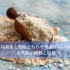 で、結局海塩と岩塩どちらを使えばいいの!?天然塩の種類と特徴
