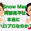 SnowManの阿部亮平は本当にハロプロなのか?